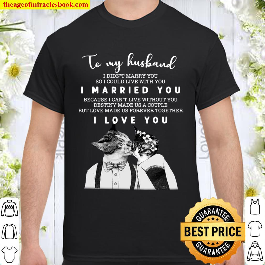 To My Husband I Didn't Marry You So I Could Live With You I Married Yo Shirt