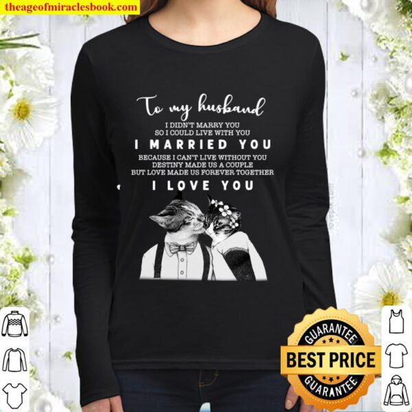 To My Husband I Didn't Marry You So I Could Live With You I Married Yo Women Long Sleeved