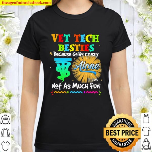Vet Tech Besties Because Going Crazy Alone Not As Much Fun Classic Women T-Shirt
