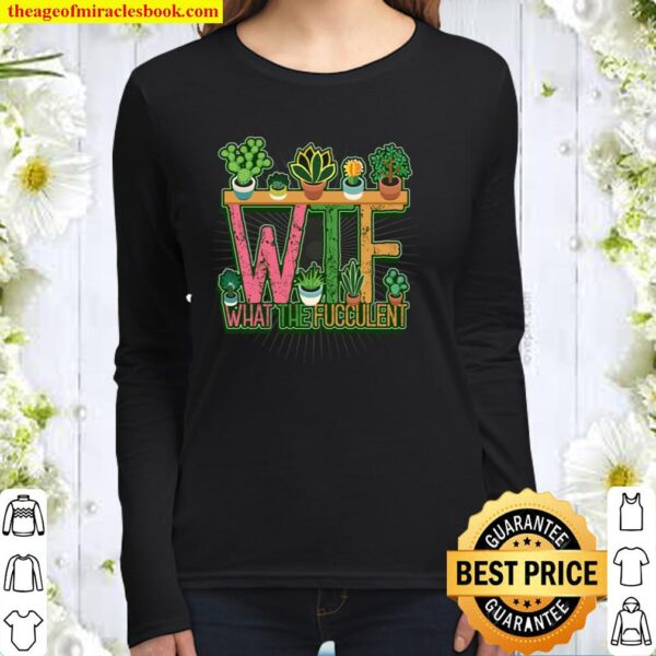 WTF What The Fucculent Succulent Plant Gardener Gardening Women Long Sleeved