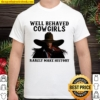 Well Behaved Cowgirls Rarely Make History Shirt