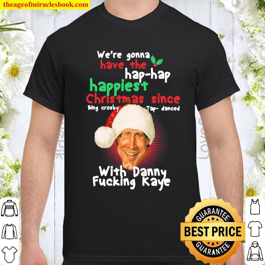 We're gonna have the hap hap happiest Christmas since with Danny fucki Shirt