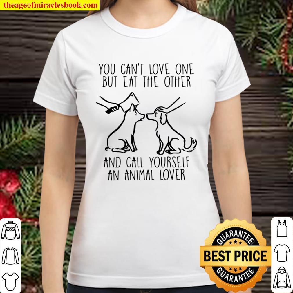 You Can't Love One But Eat The Other And Call Yourself An Animal Lover Classic Women T-Shirt