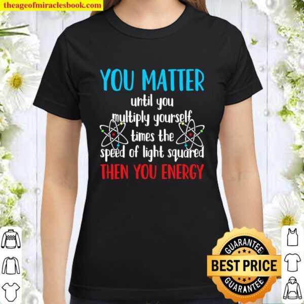 You Matter Until You Multiply Yourself Times The Speed Of Light Square Classic Women T-Shirt