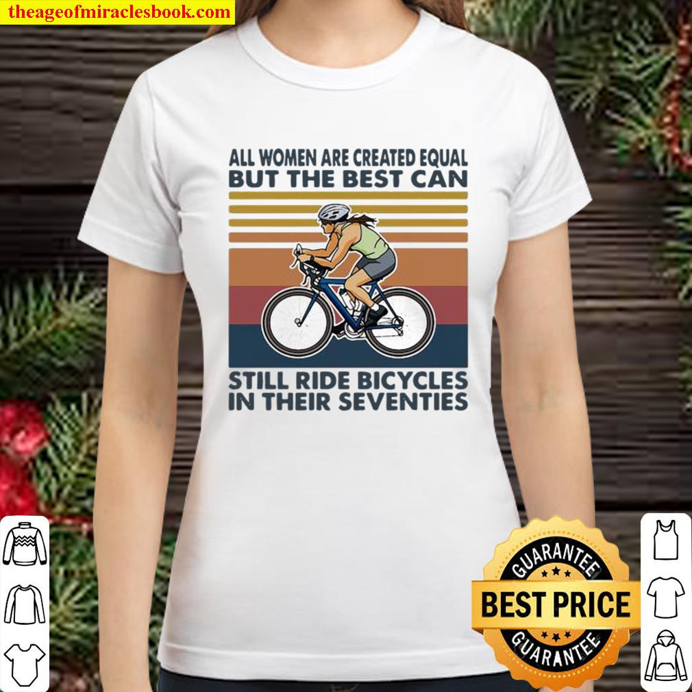 All Women Are Created Equal But The Best Can Still Ride Bicycles In Th Classic Women T-Shirt