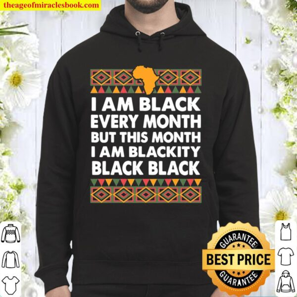 Black History Month I Am Black Every Month Blackity Black Hoodie