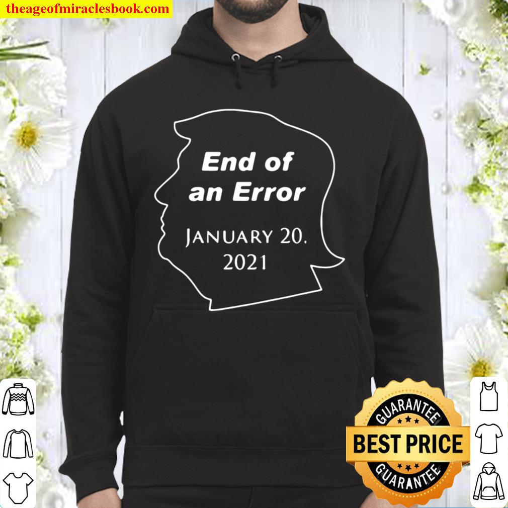 Funny Donald Trump End Of An Error January 20 2021 Hoodie