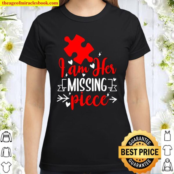 Guys – I Am Her Missing Piece – Couples Valentines Day Gift Classic Women T-Shirt