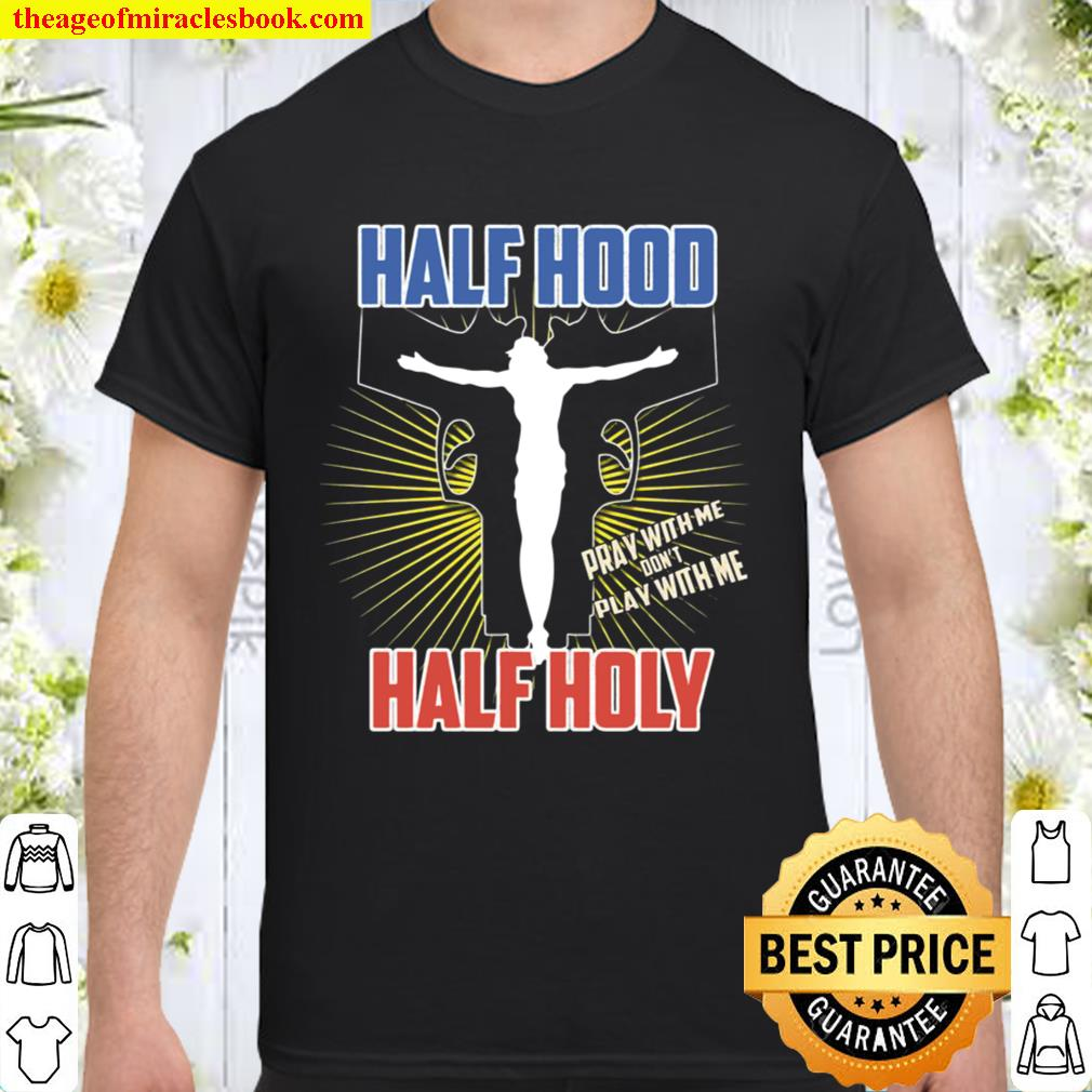 Half Hood Half Holy Shirt That Means Pray With Me Shirt
