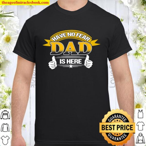 Have No Fears Dad Here proud Dad Daddy Father's Day Shirt