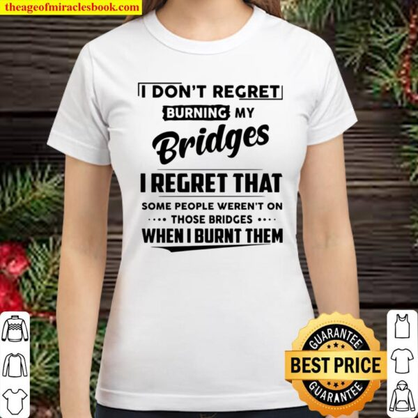 I Don't Regret Burning My Bridges I Regret That Some People Weren't On Classic Women T-Shirt