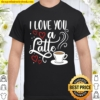I Love You A Latte Clothing Gift for Him Her Valentine Humor Shirt