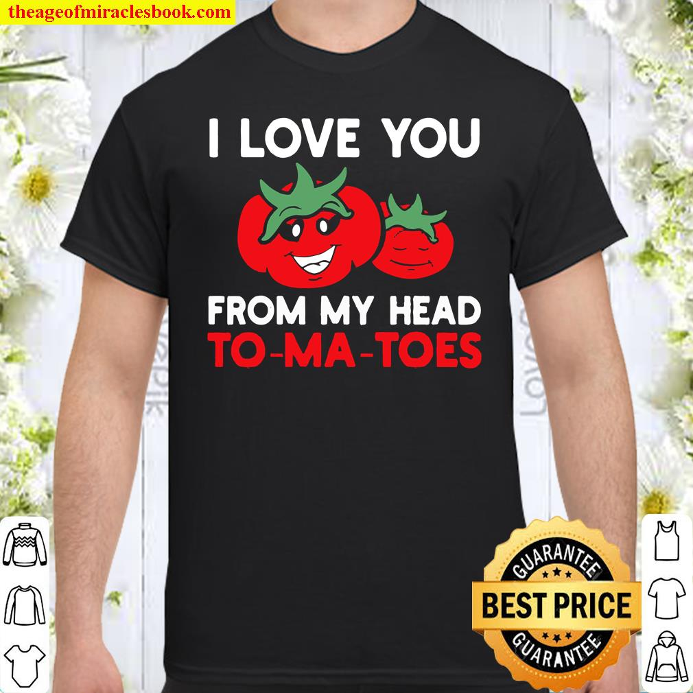 I Love You From My Head To-Ma-Toes Tees, Funny Valentines Shirt
