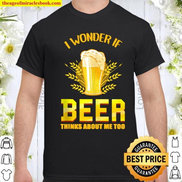 I Wonder If Beer Thinks About Me Too Beer Lover Shirt