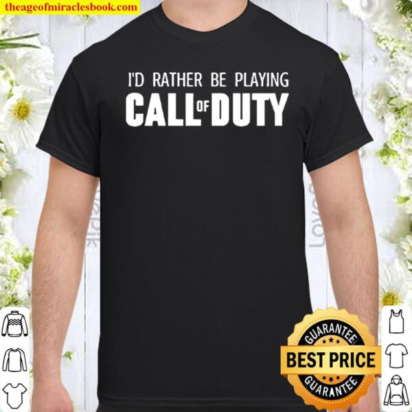 I_D rather be playing call of duty Shirt