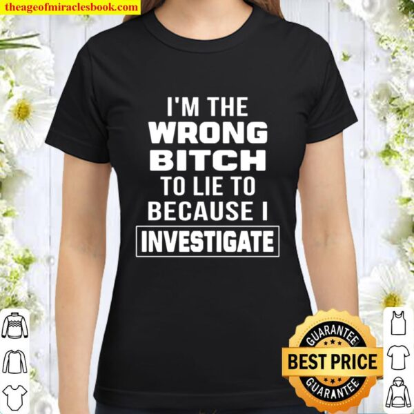 I_m The Wrong Bitch To Lie To Because I Investigate Classic Women T-Shirt