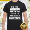 I_m The Wrong Bitch To Lie To Because I Investigate Shirt