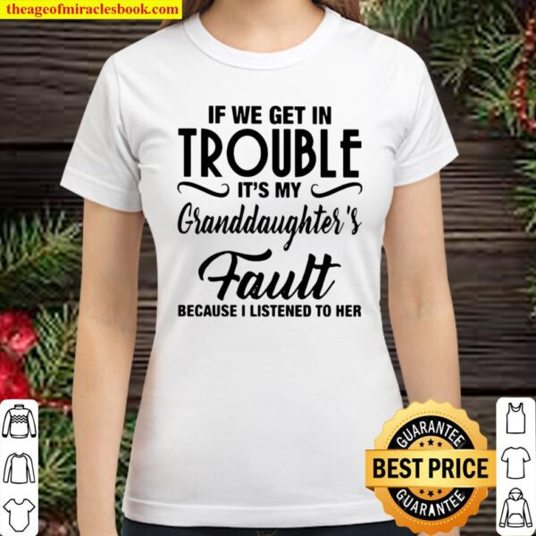 If We Get In Trouble It's My Granddaughter's Fault Because I Listened Classic Women T-Shirt