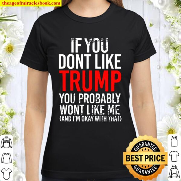 If You Don't Like Trump You Probably Won't Like Me Classic Women T-Shirt