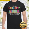 I'm a Librarian to save time let's just assume that I am never wrong Shirt