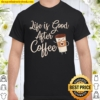 Life Is Good After Coffee For Coffees Coffee Day Shirt