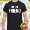 Official I'm The Friend Quote Shirt