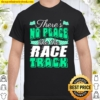 Official There's No Place Like The Race Track Shirt