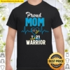 Proud Mom Of Down Syndrome Warrior Awareness Trisomy 21 Ver2 Shirt