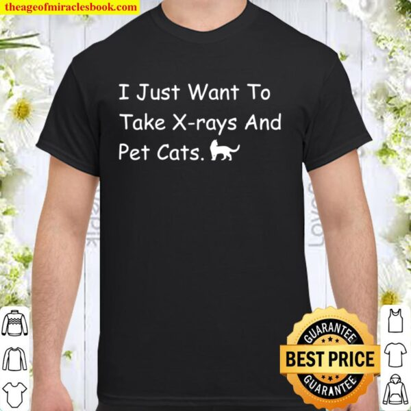 Radiology Tech I Just Want To Take Xrays And Pet Cats Shirt