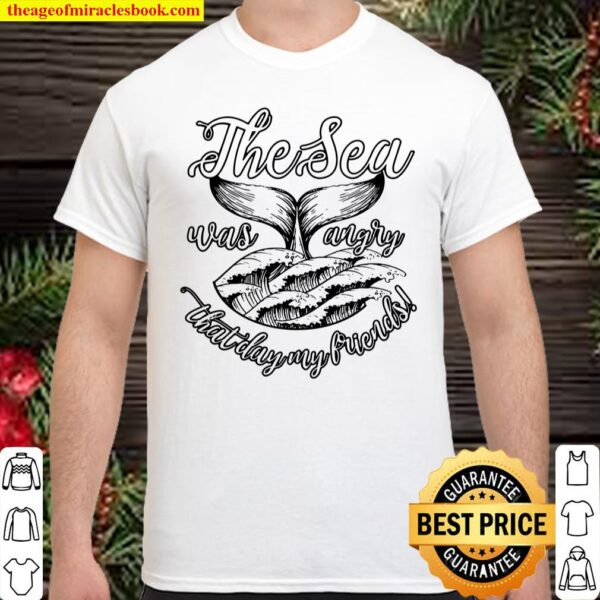 The Sea Was Angry That Day My Friends! Shirt