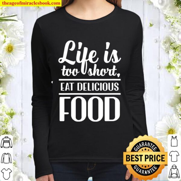 Womens Life Is Too Short, Eat Delicious Food Women Long Sleeved