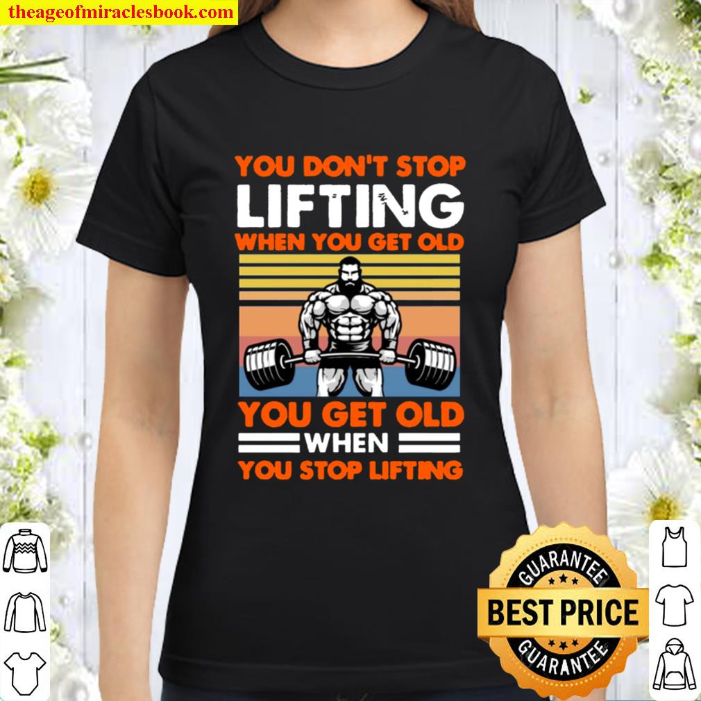 You Don_t Stop Lifting When You Get Old You Get Old When You Stop Lift Classic Women T-Shirt