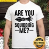 Funny Are You Squidding Me For Giant Squid Shirt