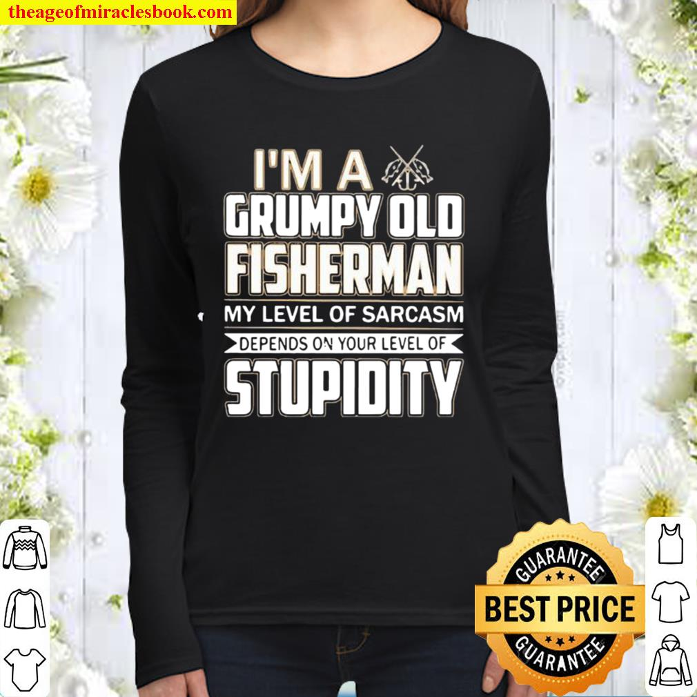 I 'm A Grumpy Old Fisherman My Level Of Sarcasm Depends On Your Level Women Long Sleeved