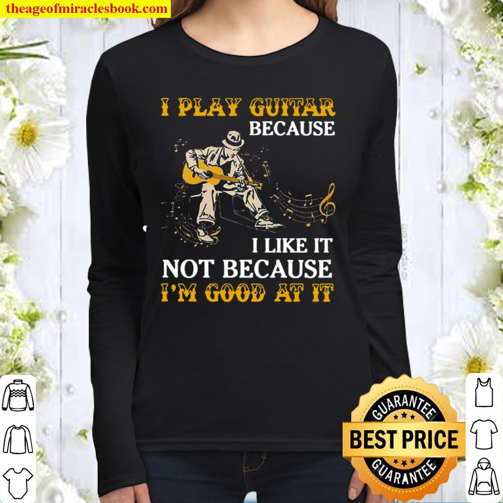 I Play Guitar Because I Like It Not Because I'm Good At It Women Long Sleeved