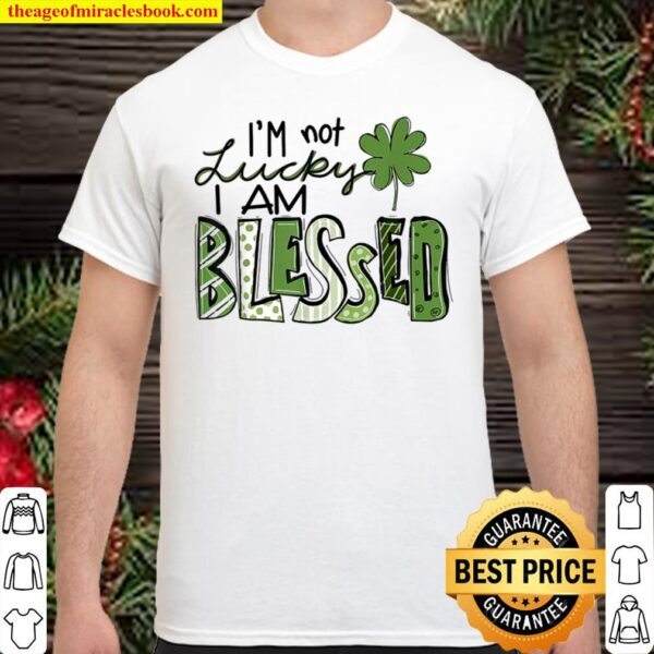 I_m Not Lucky I_m Blessed Saint Patrick Day Gift Shirt