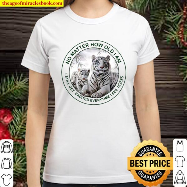 No Matter How Old I Am I Still Get Excited Everytime I See Tigers Classic Women T-Shirt