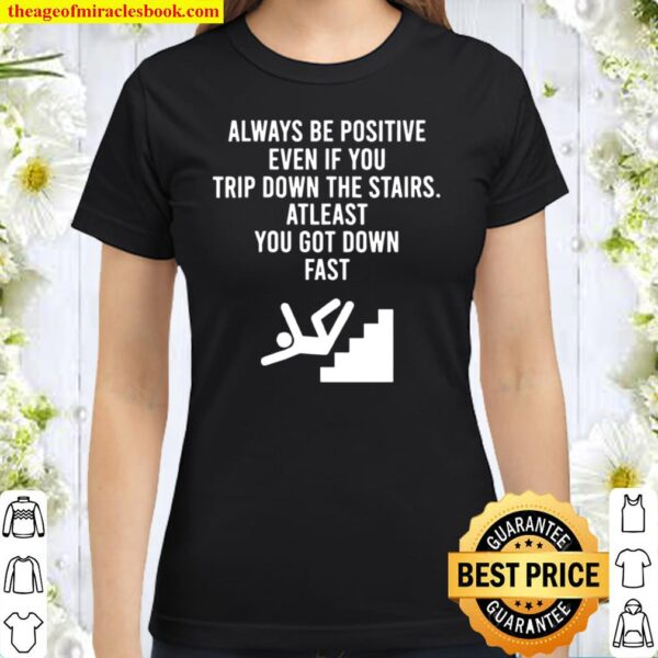 Womens AlwaysBe Positive Even IfYou Trip Down The Stairs Classic Women T-Shirt