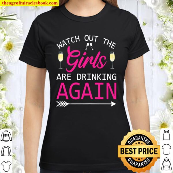 Womens Watch Out The Girls Are Drinking Again Party Classic Women T-Shirt