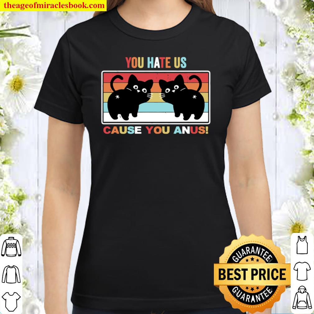 You Hate Us Cause You Anus Kitty Cat Butt Classic Women T-Shirt