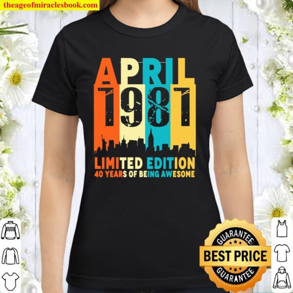 40 Limited edition, made in April 1981 40th Birthday Classic Women T-Shirt