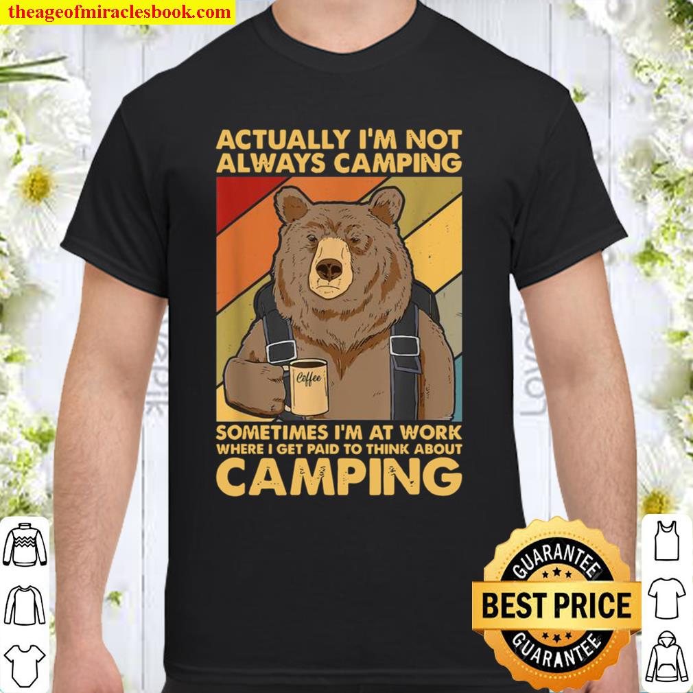 Actually I'm Not Always Camping Sometimes I'm At Work Shirt