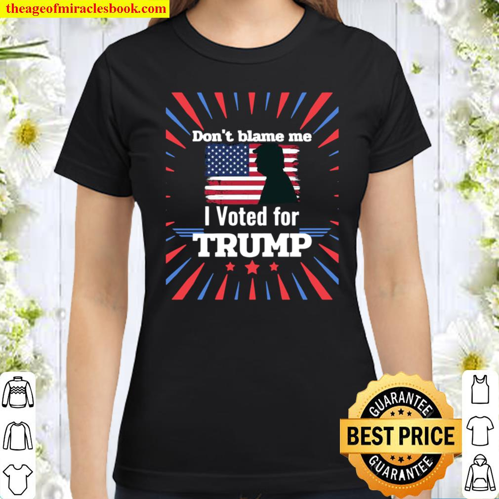 Don't Blame Me I Voted For Trump Patriotic Flag Apparel Classic Women T-Shirt