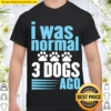 Funny Canine Paw Print I Was Normal Three Dogs Ago Shirt