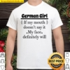 German Girl If My Mouth Doesn't Say It My Face Definitely Will Shirt