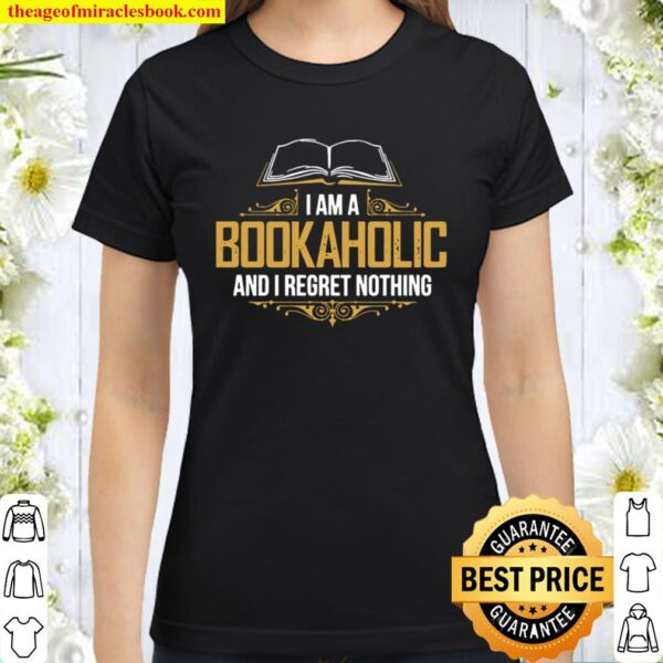 I Am A Bookaholic And I Regret Nothing Classic Women T-Shirt