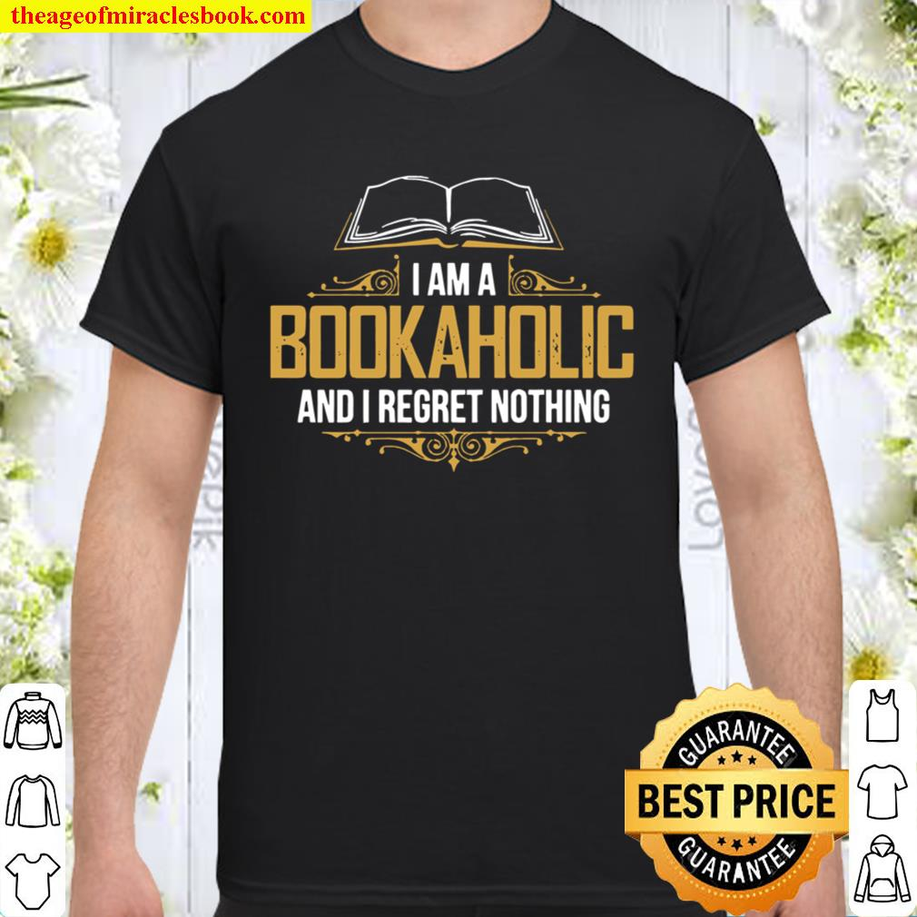 I Am A Bookaholic And I Regret Nothing Shirt