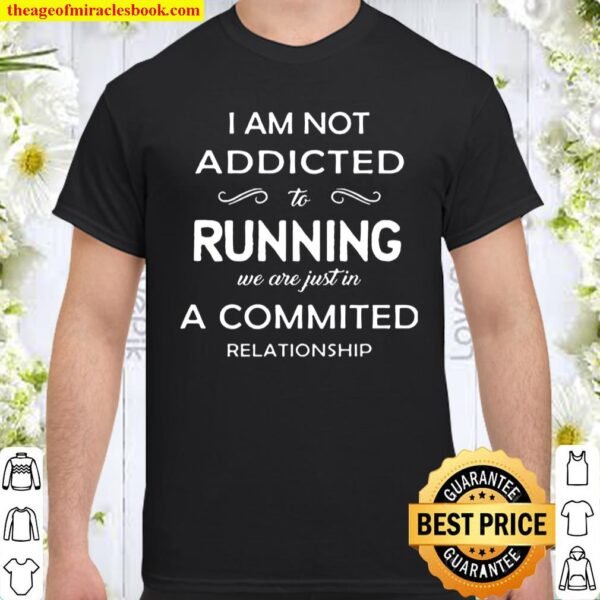 I Am Not Addicted To Running We Are Just In A Commited Relationship Shirt