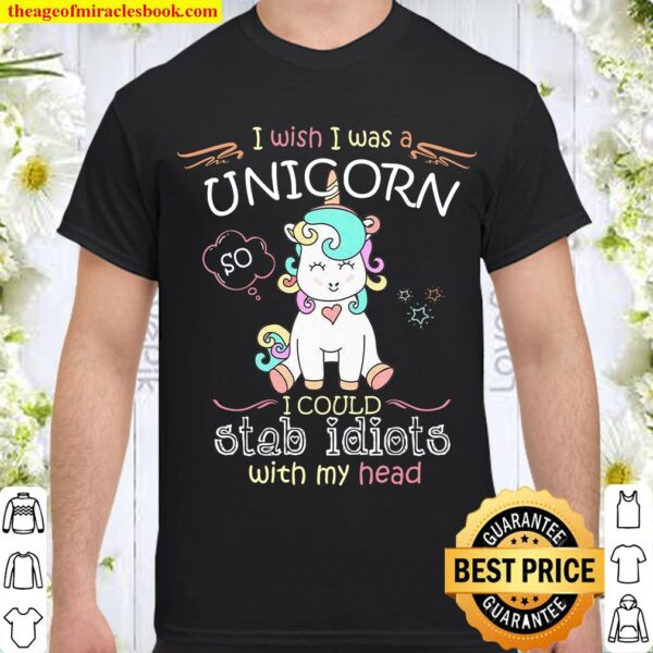 I Wish I Was A Unicorn I Could Stab Idiots With My Head Shirt