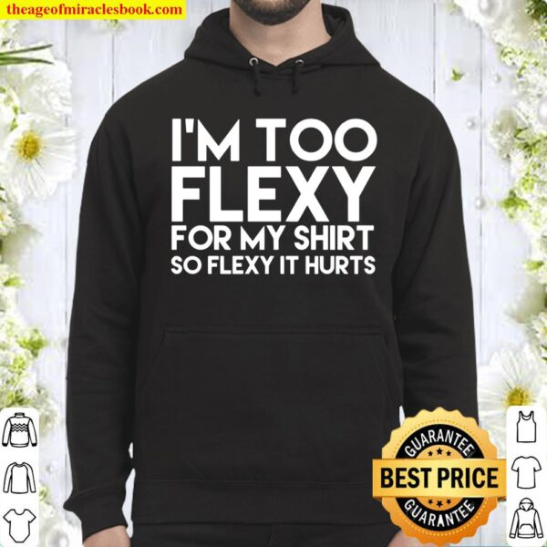 I'm Too Flexy for my Shirt So Flexy It Hurts Hoodie